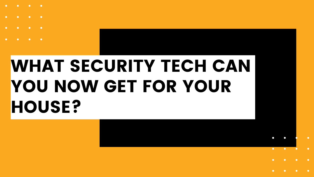 What Security Tech Can You Now Get For Your House?