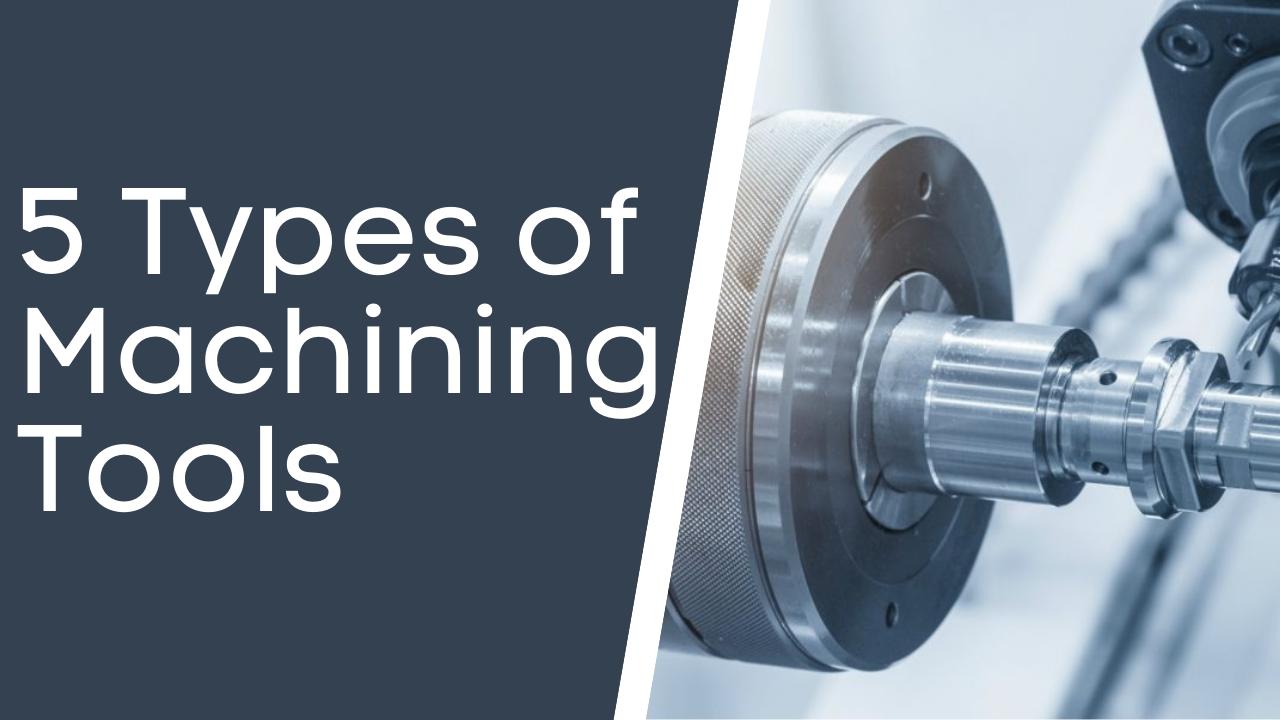 5 Types of Machining Tools